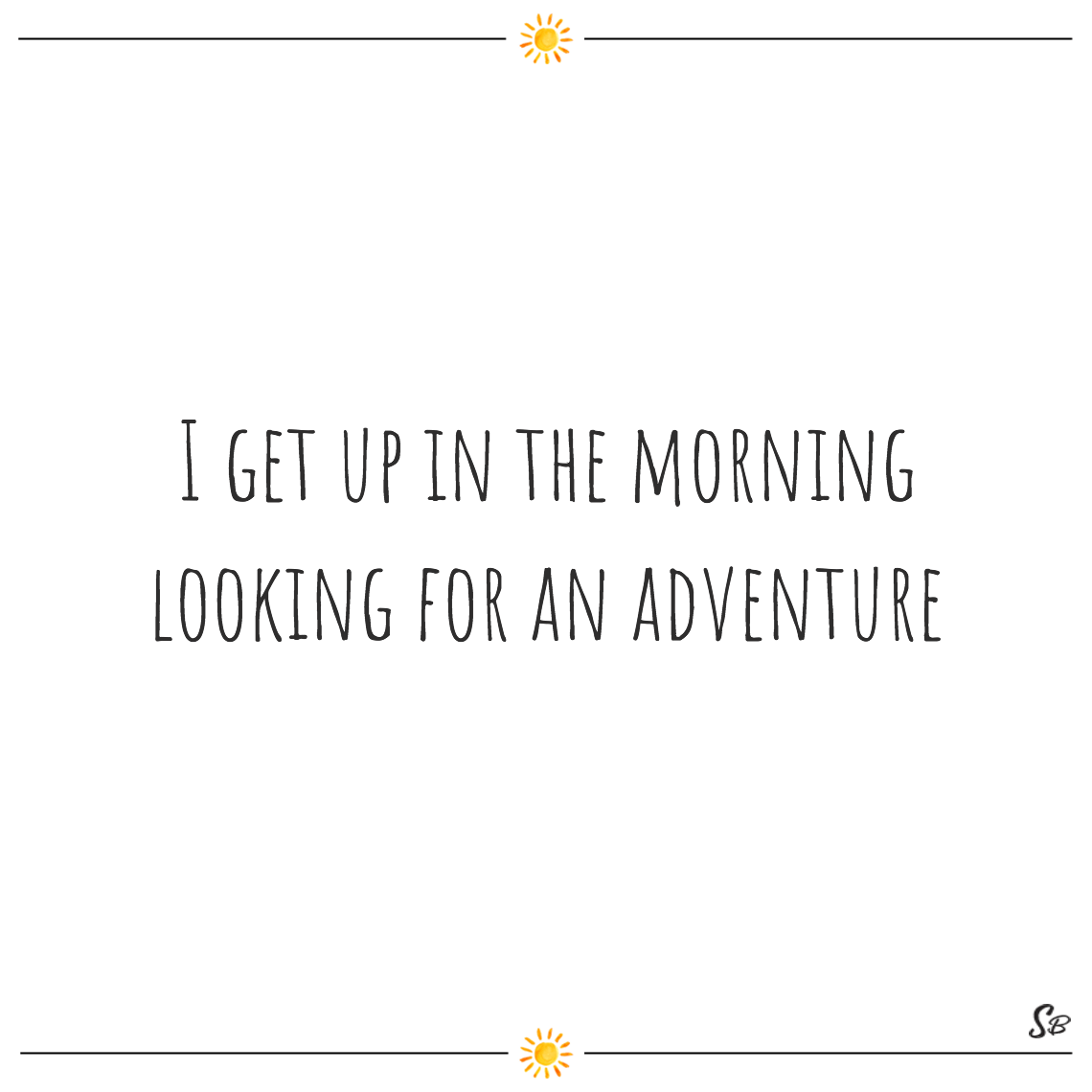 I get up in the morning looking for an adventure - good morning quotes