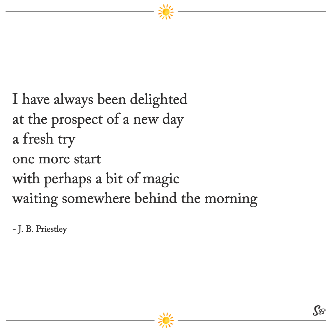 I have always been delighted at the prospect of a new day a fresh try one more start with perhaps a bit of magic waiting somewhere behind the morning jb priestley