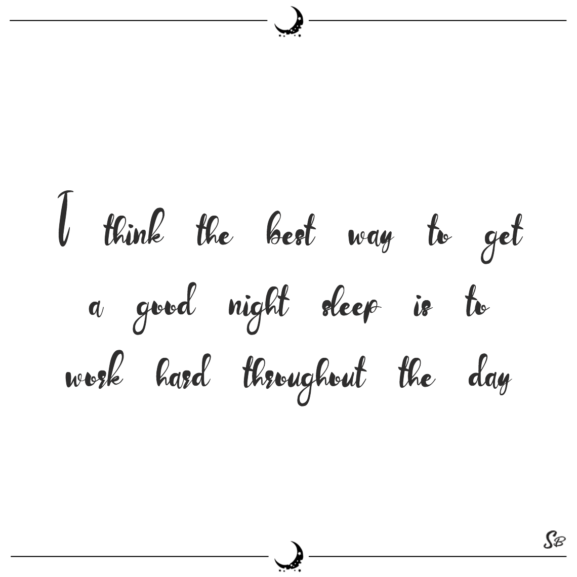 I think the best way to get a good night sleep is to work hard throughout the day william h. mcraven