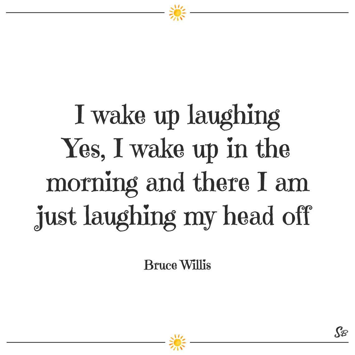 I wake up laughing yes, i wake up in the morning and there i am just laughing my head off bruce willis