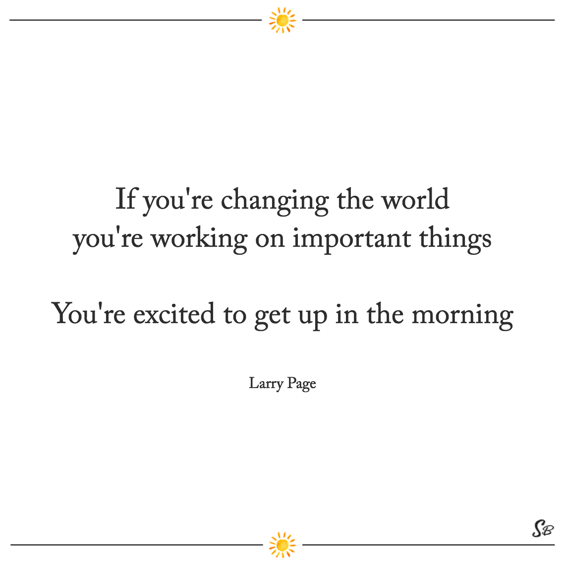 If you're changing the world you're working on important things you're excited to get up in the morning larry page