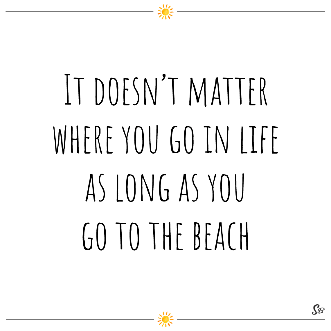 It doesn't matter where you go in life as long as you go to the beach