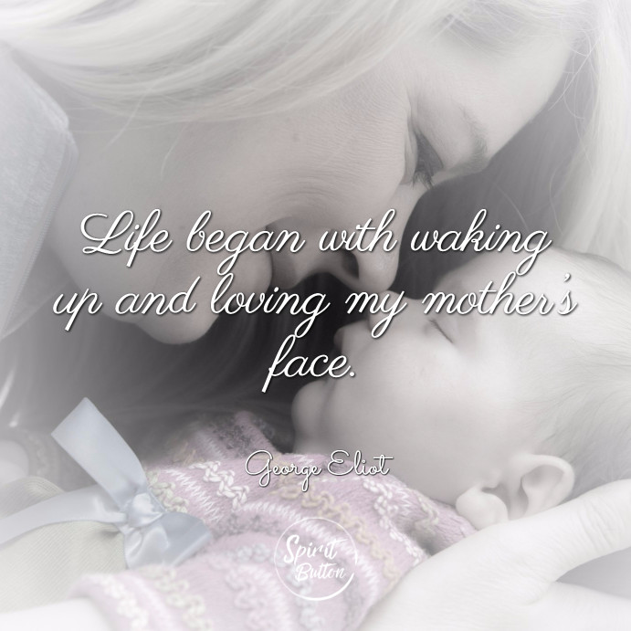 Life began with waking up and loving my mother's face. george eliot
