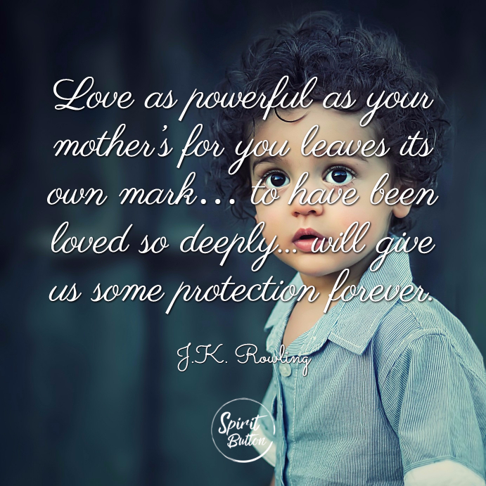 Love as powerful as your mother's for you leaves its own mark… to have been loved so deeply... will give us some protection forever. j.k. rowlin