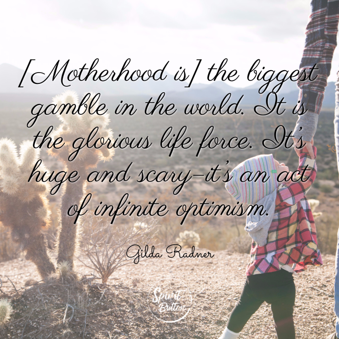 Motherhood is the biggest gamble in the world. it is the glorious life force. it's huge and scary–it's an act of infinite optimism. gilda radner