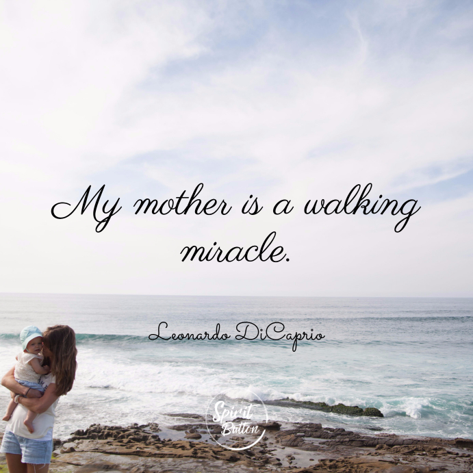 My mother is a walking miracle. leonardo dicaprio