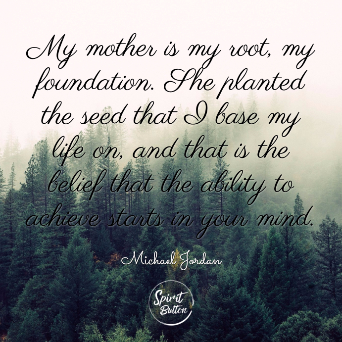 My mother is my root my foundation. she planted the seed that i base my life on and that is the belief that the ability to achieve starts in your mind. michael jordan