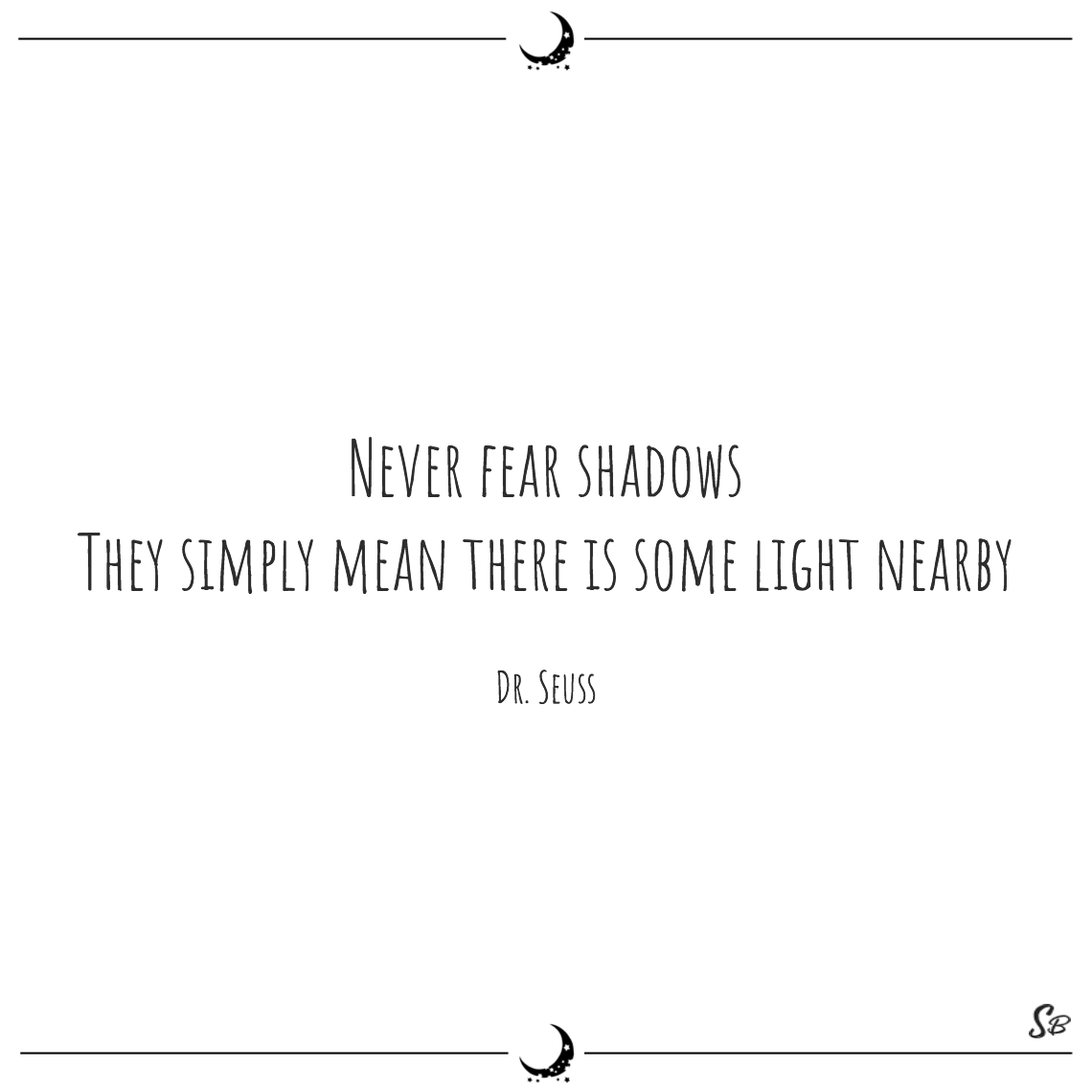 Never fear shadows they simply mean there is some light nearby dr. seuss