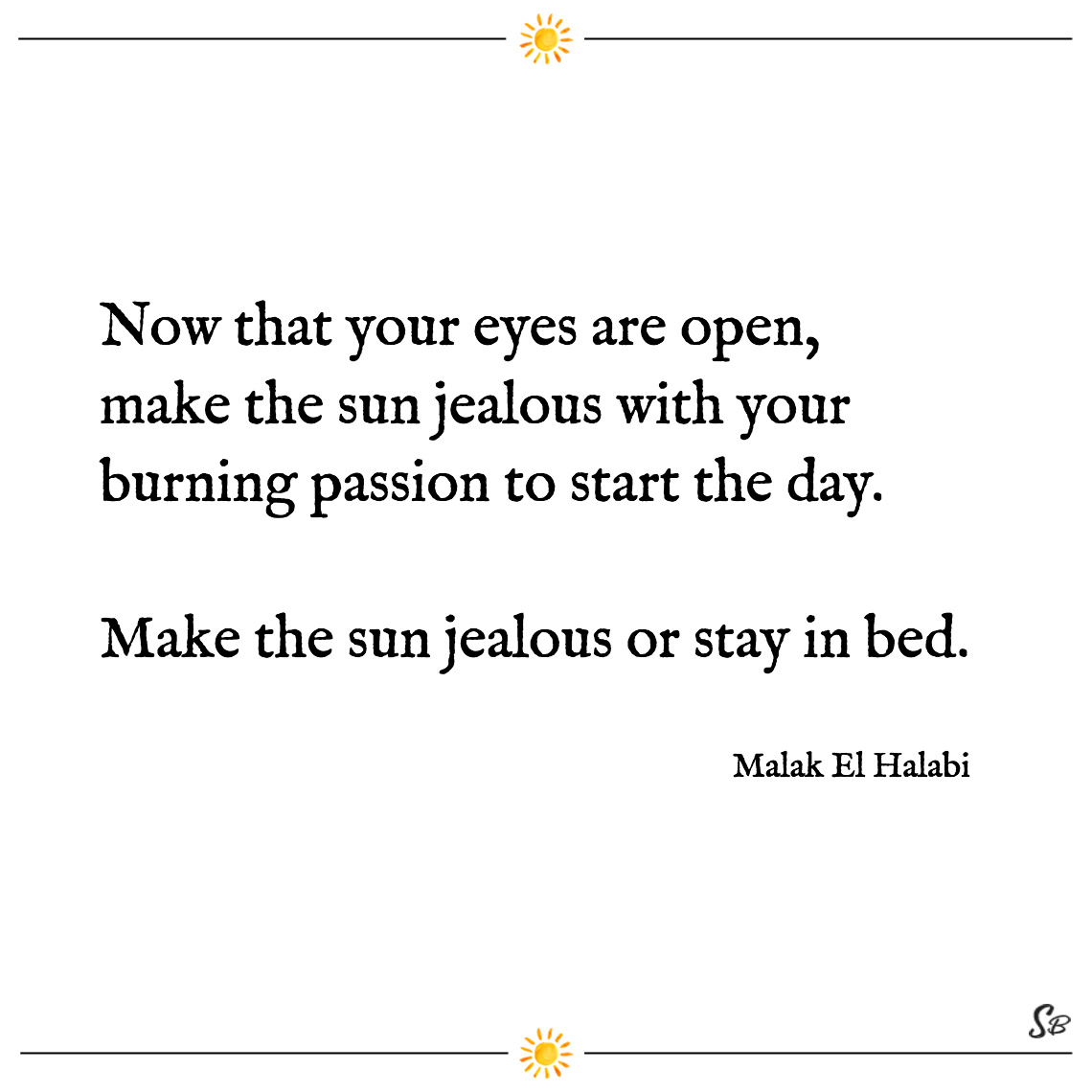 Now that your eyes are open, make the sun jealous with your burning passion to start the day. make the sun jealous or stay in bed. malak el halabi