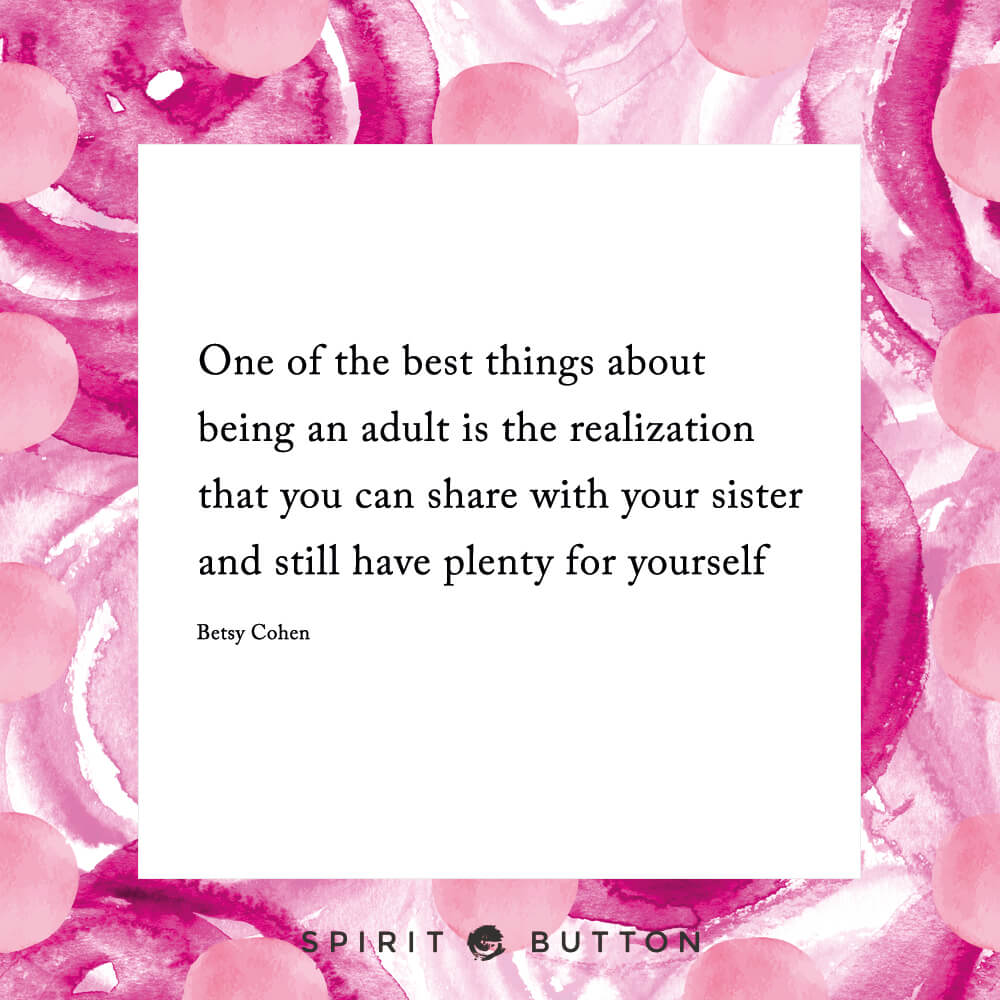 One of the best things about being an adult is the realization that you can share with your sister and still have plenty for yourself – betsy cohen.jpg