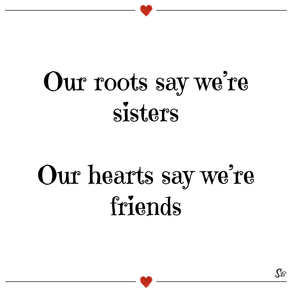 Our roots say we're sisters our hearts say we're friends