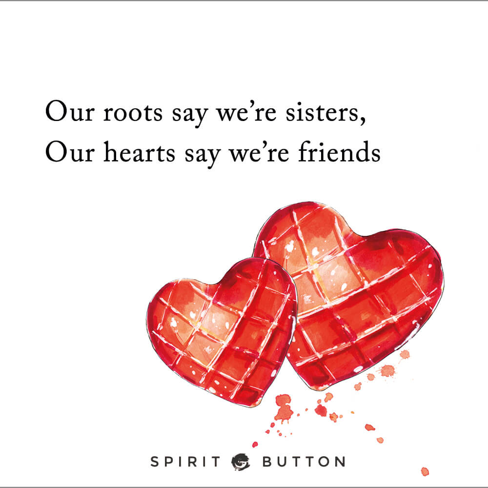 Our roots say we're sisters, our hearts say we're friends