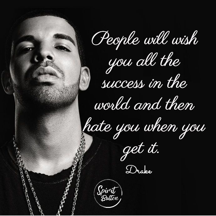 People will wish you all the success in the world and then hate you when you get it