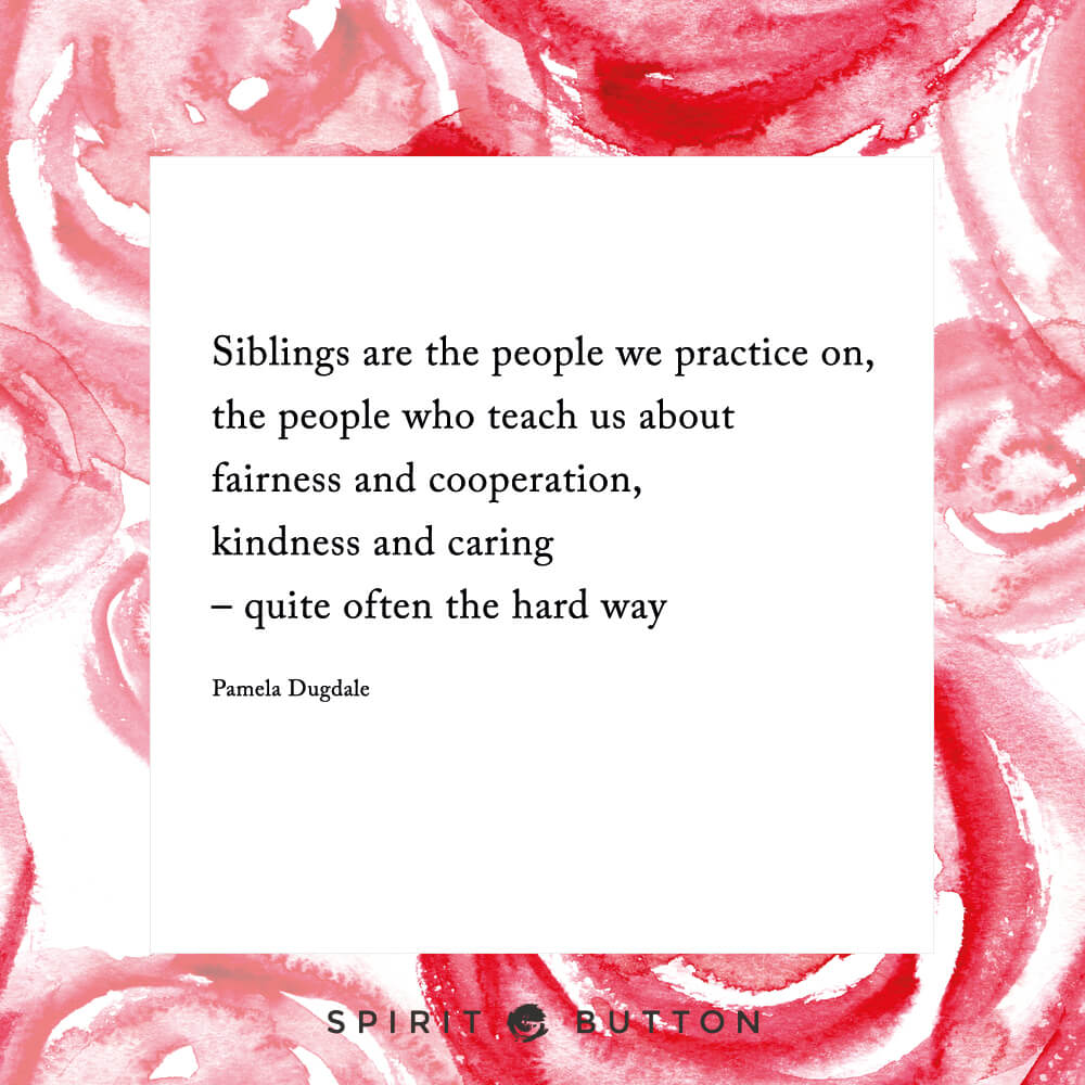 Siblings are the people we practice on, the people who teach us about fairness and cooperation and kindness and caring – quite often the hard way – pamela dugdale