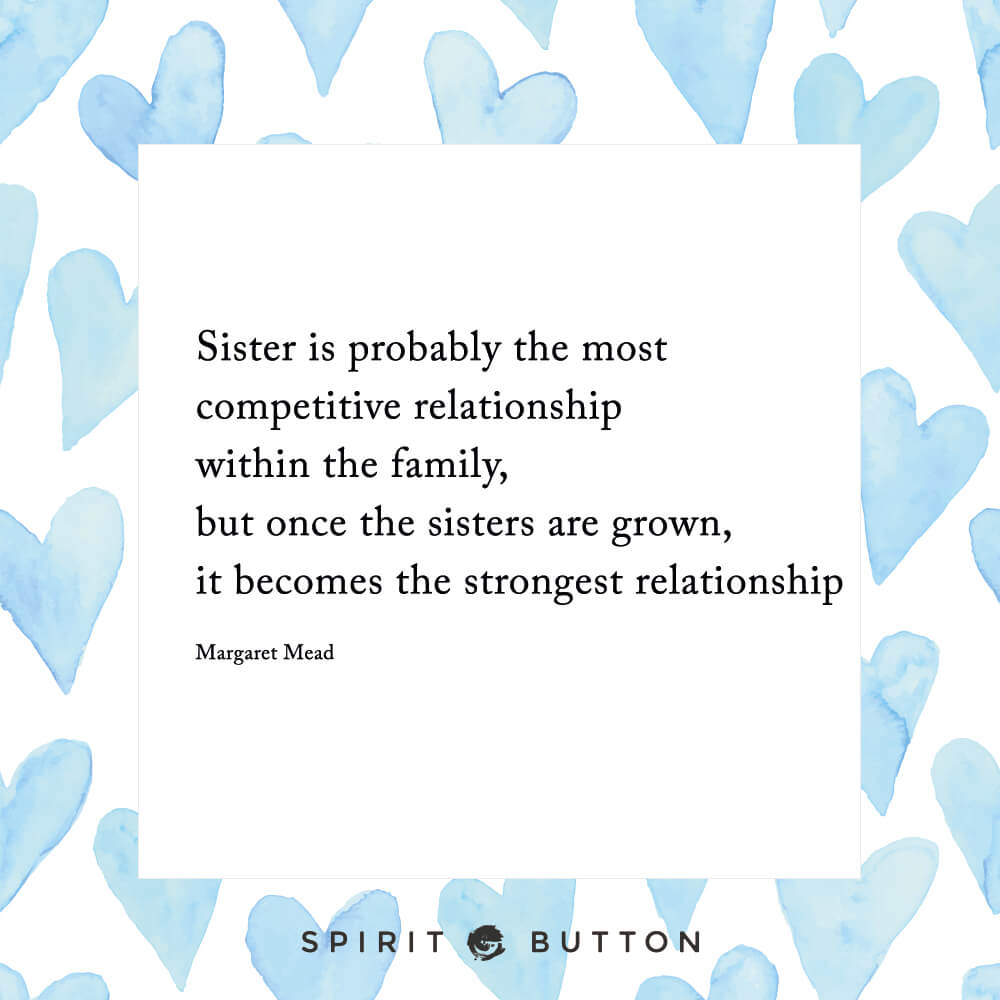Sister is probably the most competitive relationship within the family, but once the sisters are grown, it becomes the strongest relationship. – margaret mead