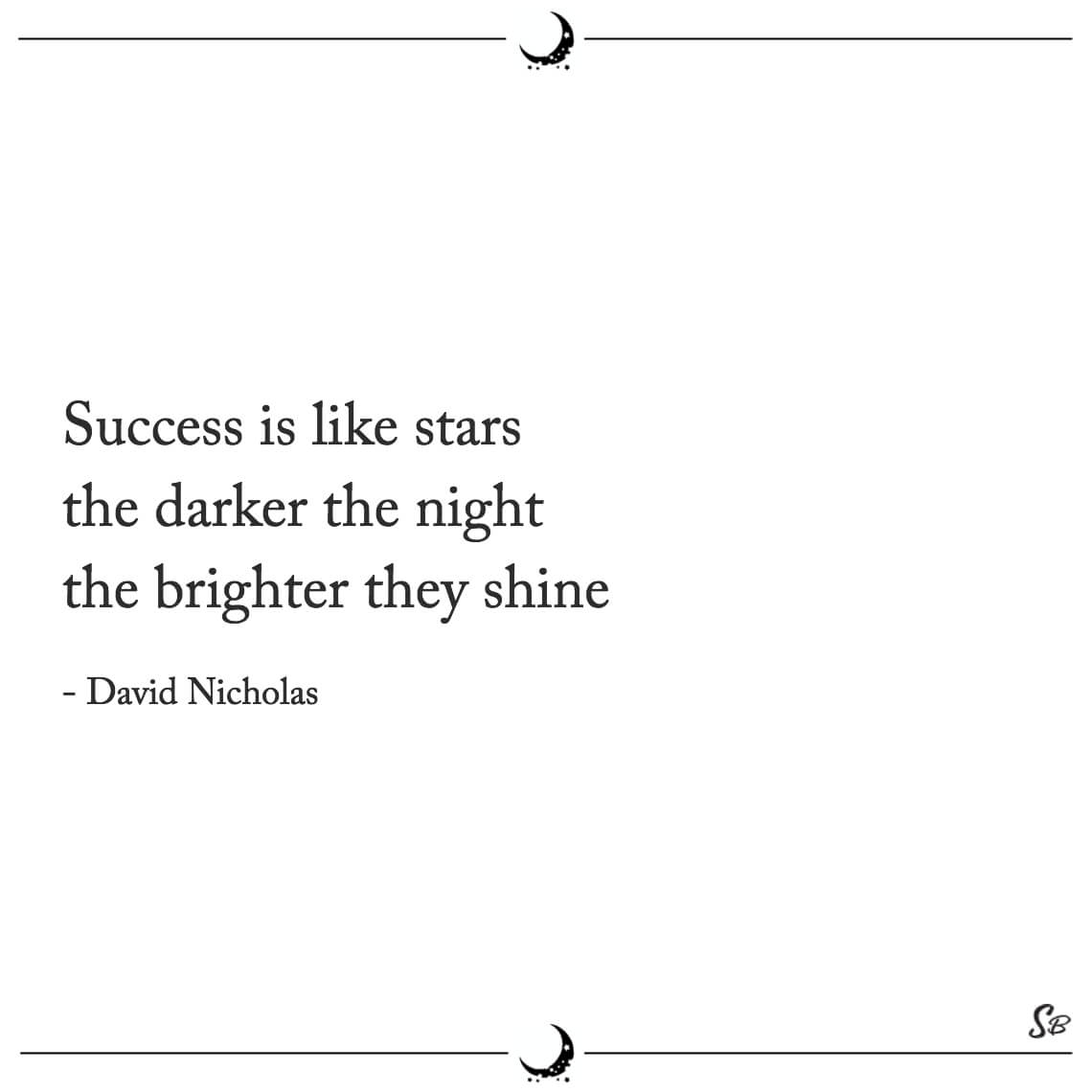 Success is like stars the darker the night the brighter they shine david nicholas
