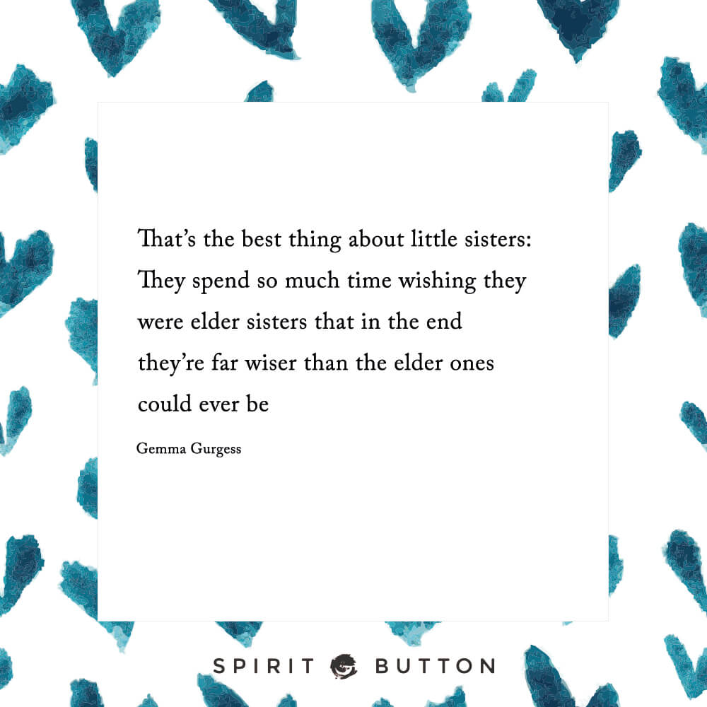 That's the best thing about little sisters they spend so much time wishing they were elder sisters that in the end they're far wiser than the elder ones could ever be. gemma gurgess