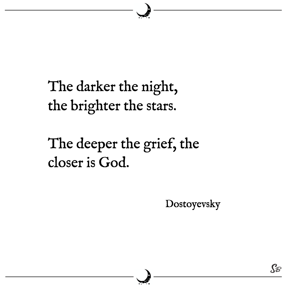 The darker the night, the brighter the stars. the deeper the grief, the closer is god. dostoyevsky