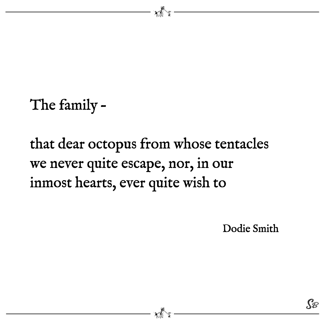 The family – that dear octopus from whose tentacles we never quite escape, nor, in our inmost hearts, ever quite wish to dodie smith