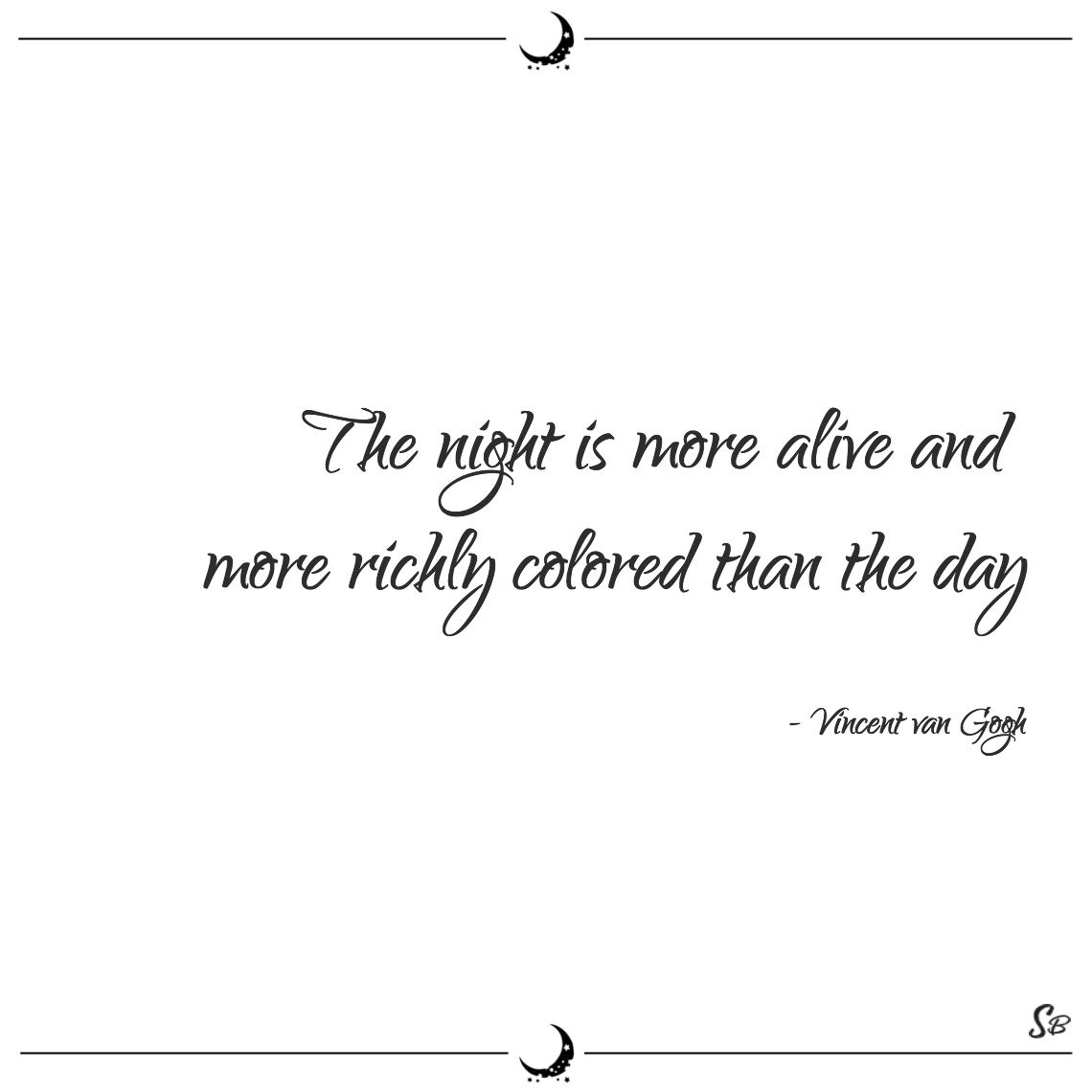The night is more alive and more richly colored than the day vincent van gogh