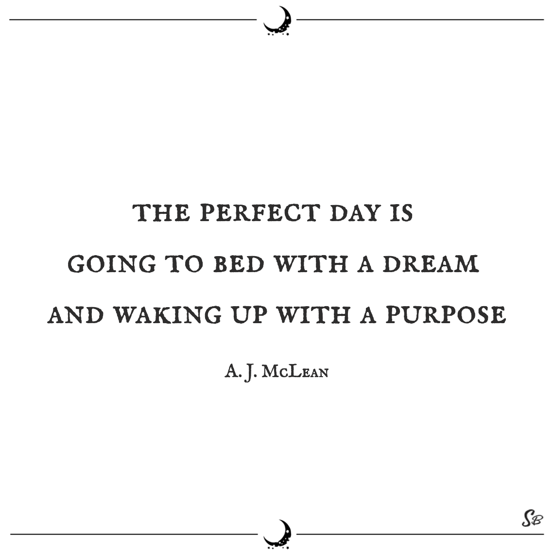 The perfect day is going to bed with a dream and waking up with a purpose. a. j. mclean