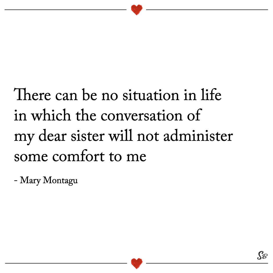 There can be no situation in life in which the conversation of my dear sister will not administer some comfort to me mary montague
