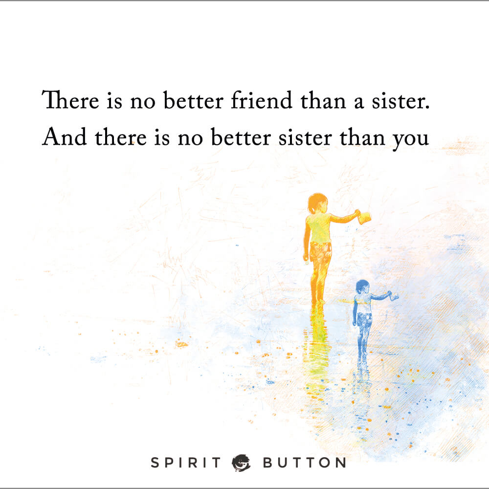 There is no better friend than a sister. and there is no better sister than you