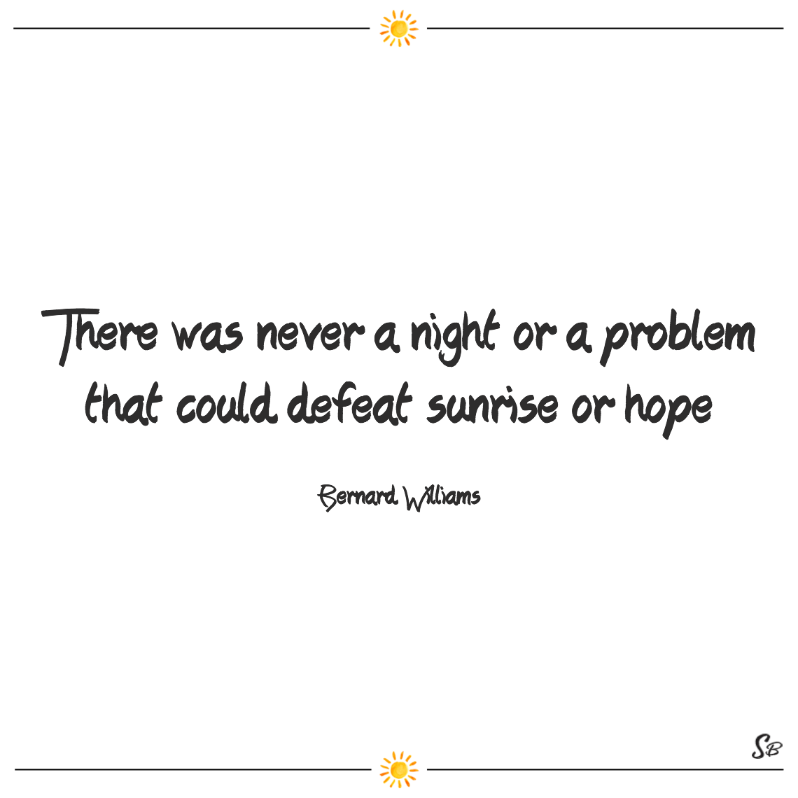There was never a night or a problem that could defeat sunrise or hope bernard williams