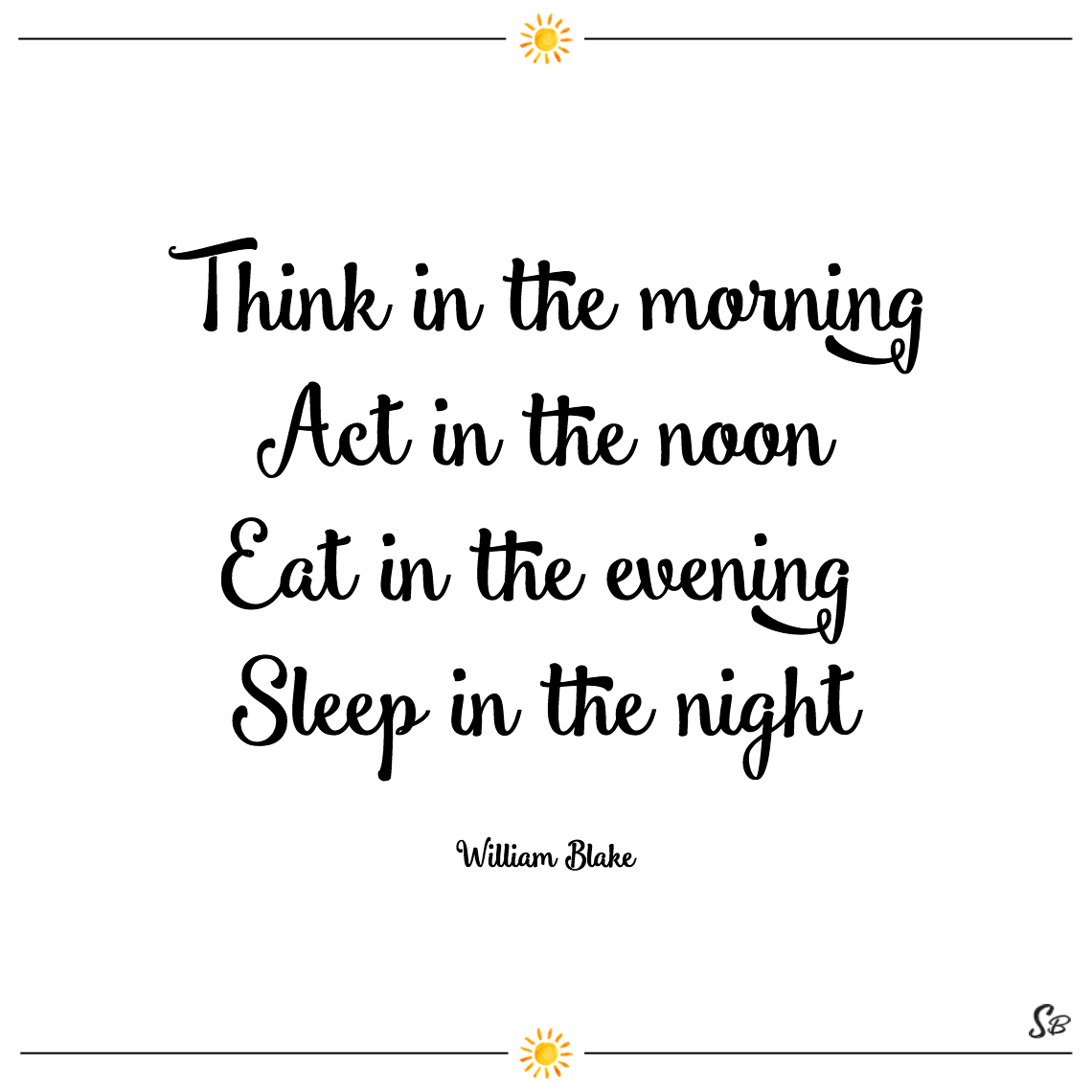 Think in the morning act in the noon eat in the evening sleep in the night william blake