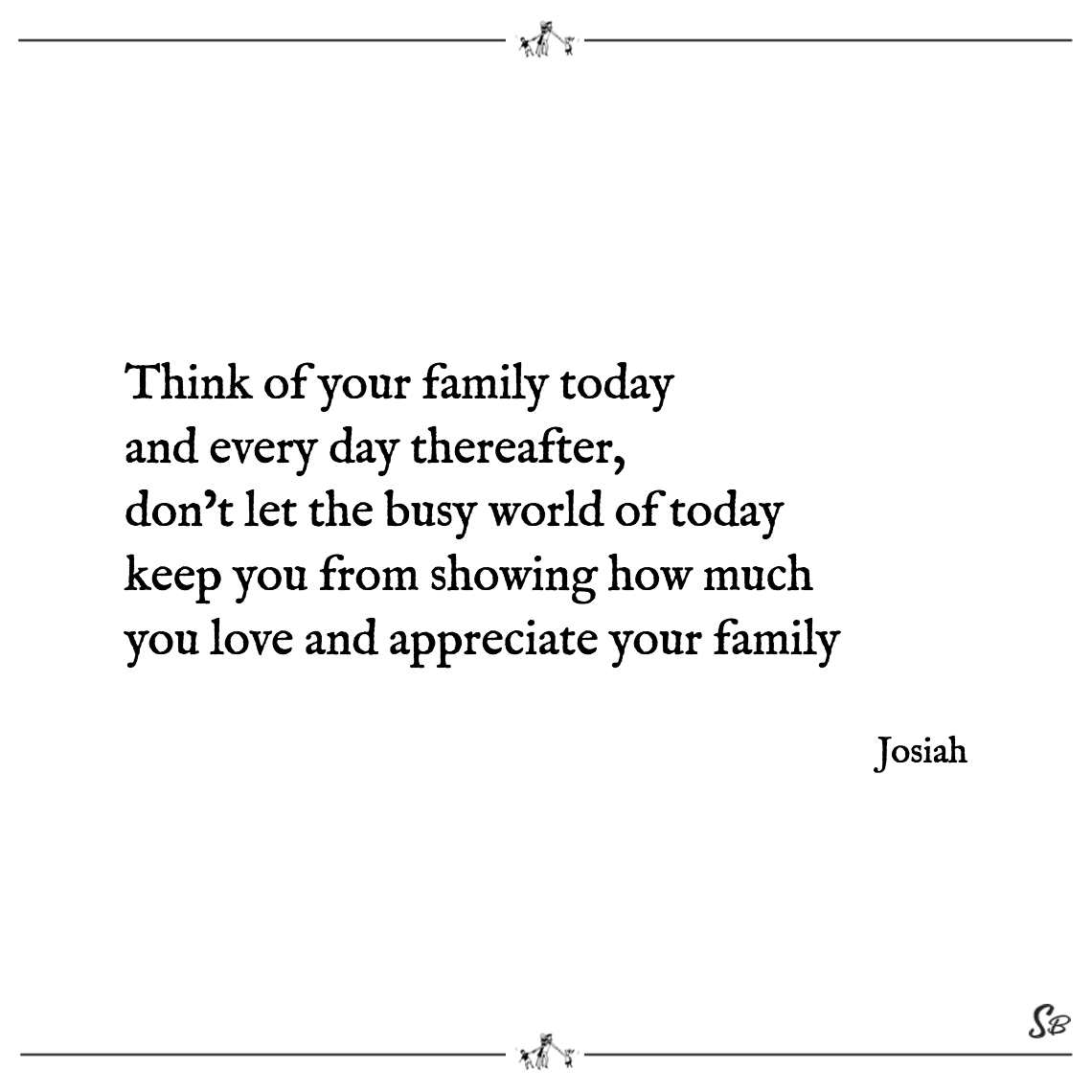 Think of your family today and every day thereafter, don't let the busy world of today keep you from showing how much you love and appreciate your family josiah