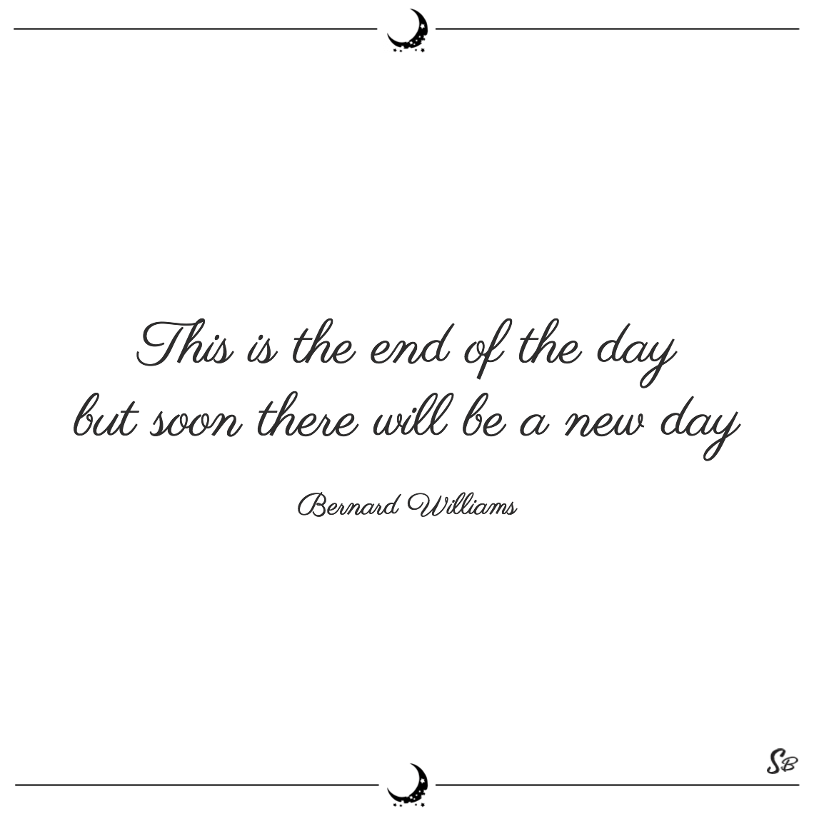 This is the end of the day but soon there will be a new day bernard williams