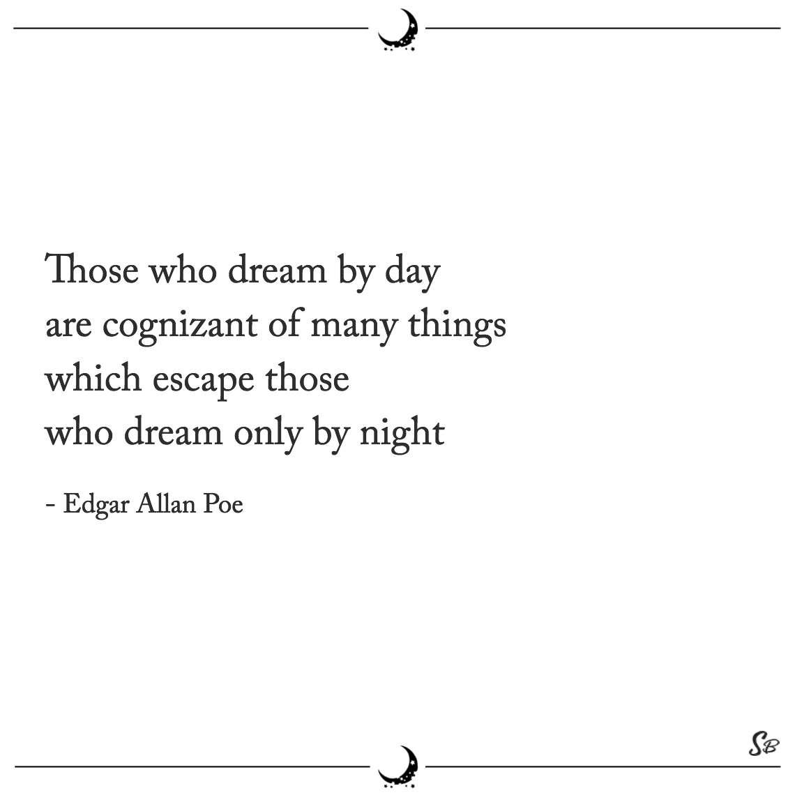 Those who dream by day are cognizant of many things which escape those who dream only by night edgar allan poe