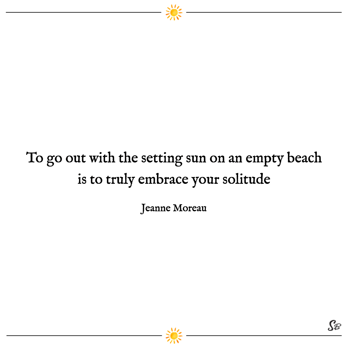 To go out with the setting sun on an empty beach is to truly embrace your solitude jeanne moreau