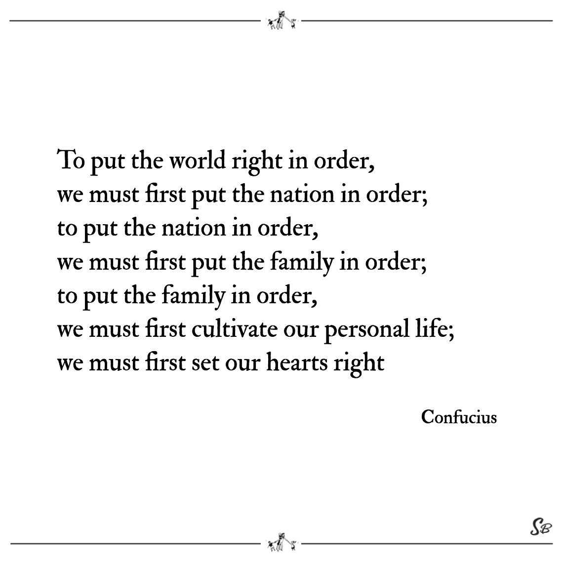 To put the world right in order, we must first put the nation in order to put the nation in order, we must first put the family in order; confucius