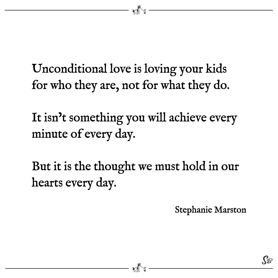Unconditional love is loving your kids for who they are, not for what they do. it isn't something you will achieve every minute of every day. stephanie marston