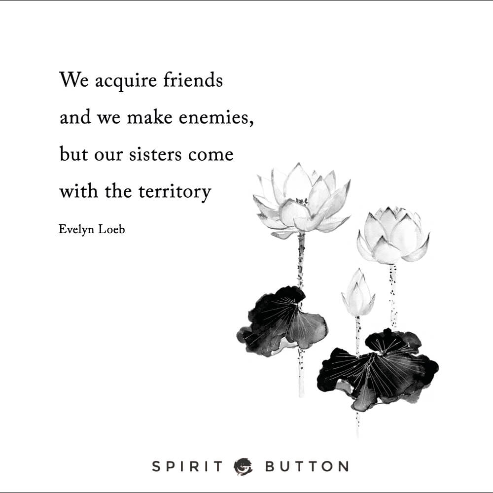 We acquire friends and we make enemies, but our sisters come with the territory – evelyn loeb