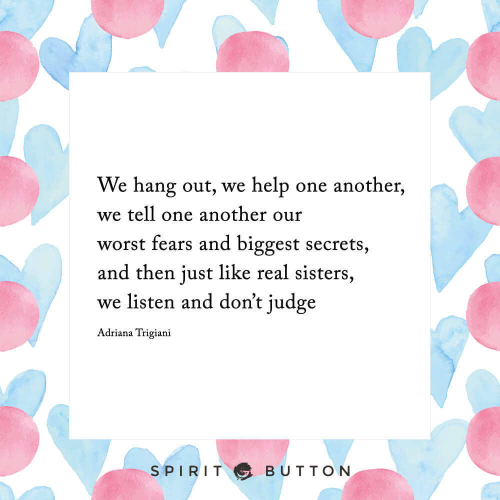 We hang out, we help one another, we tell one another our worst fears and biggest secrets, and then just like real sisters, we listen and don't judge adriana trigiani