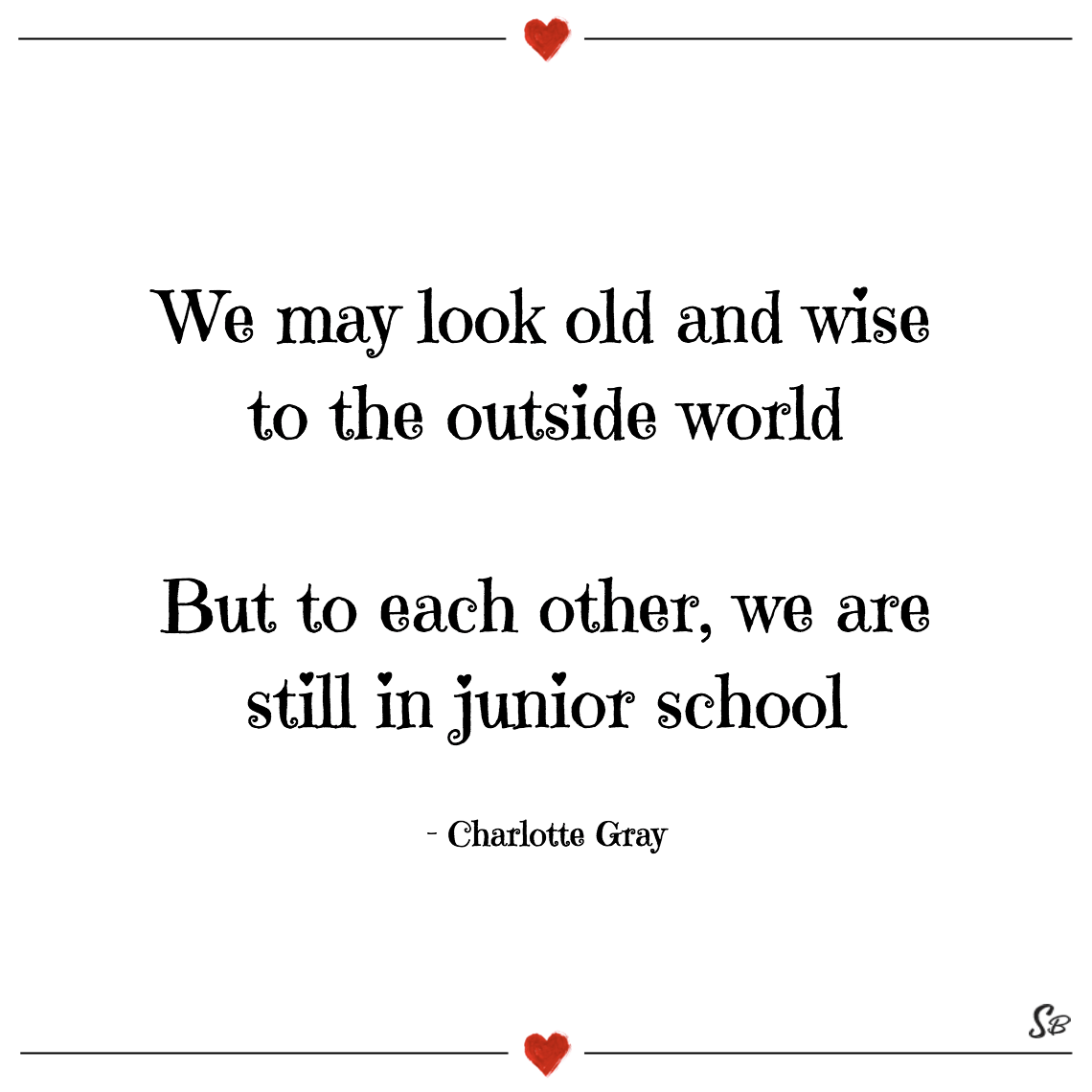 We may look old and wise to the outside world but to each other, we are still in junior school charlotte gray