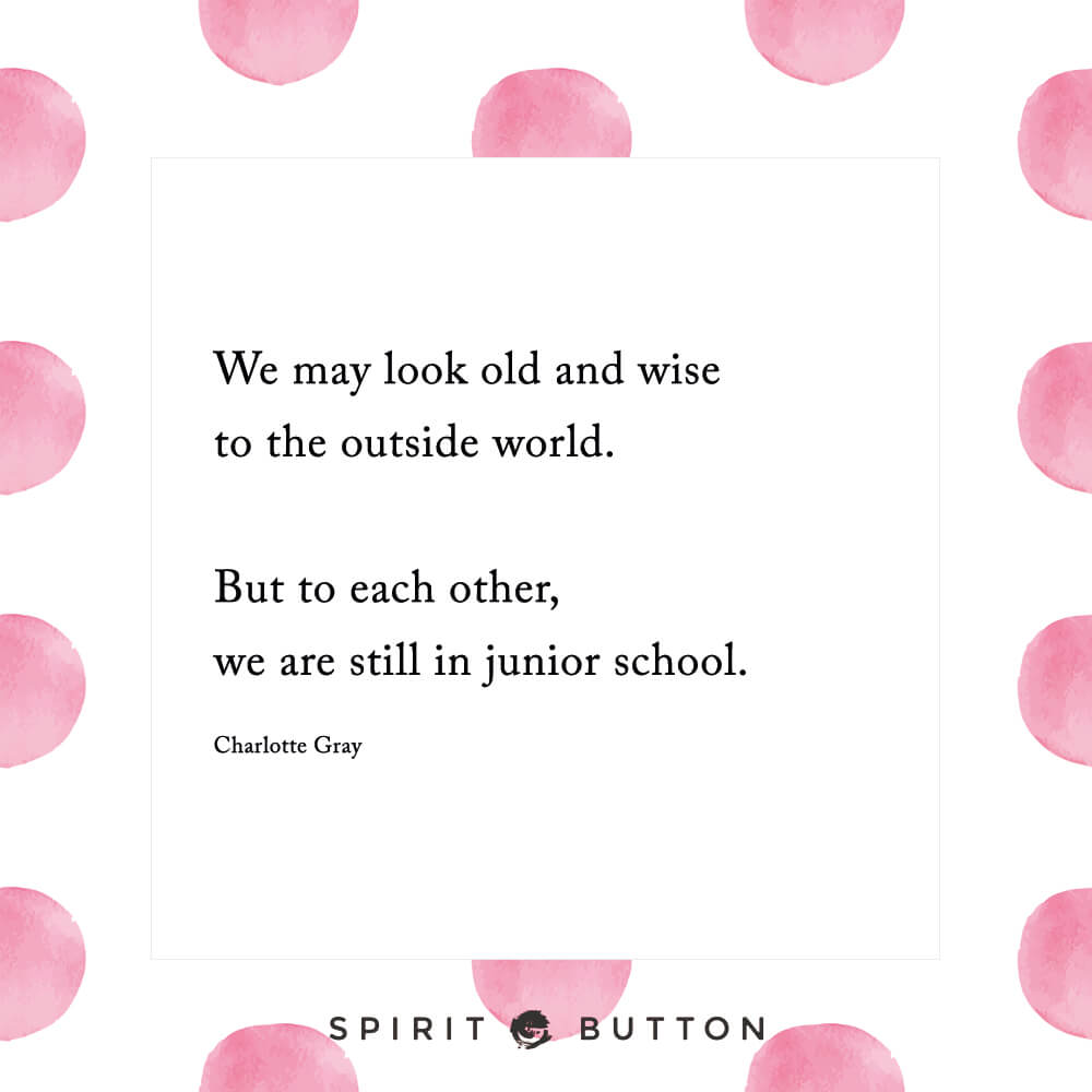 We may look old and wise to the outside world. but to each other, we are still in junior school. – charlotte gray