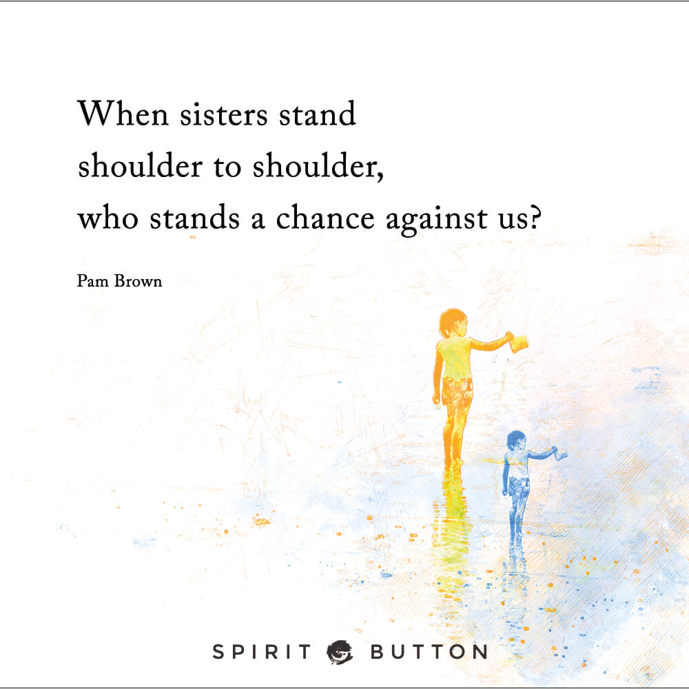 When sisters stand shoulder to shoulder, who stands a chance against us pam brown