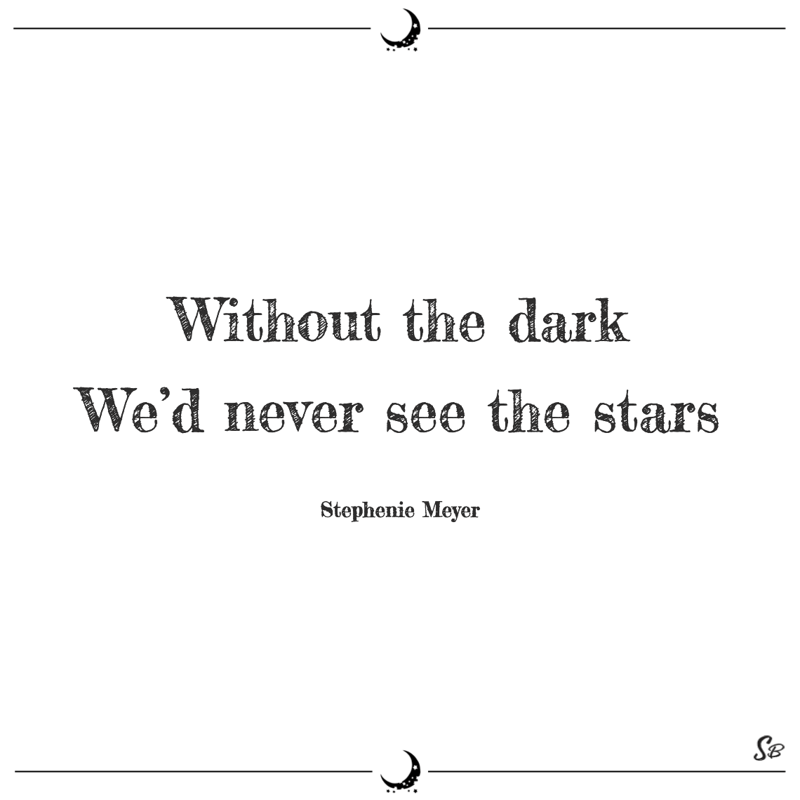 Without the dark we'd never see the stars stephenie meyer