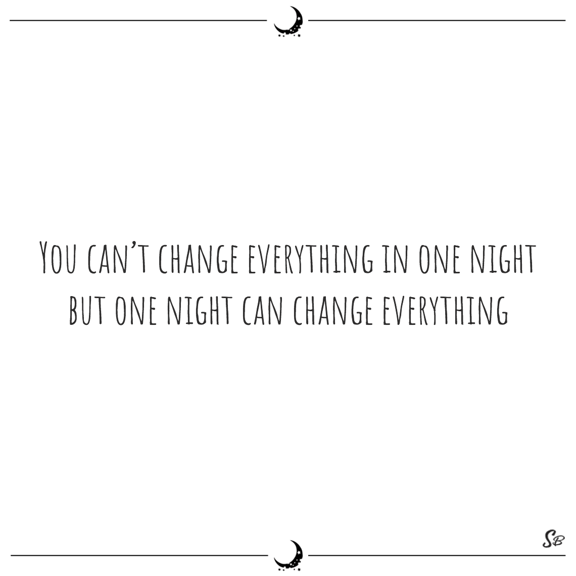 You can't change everything in one night but one night can change everything john updike