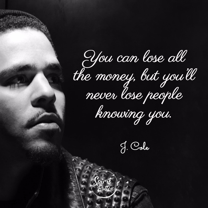 You can lose all the money but you'll never lose people knowing you