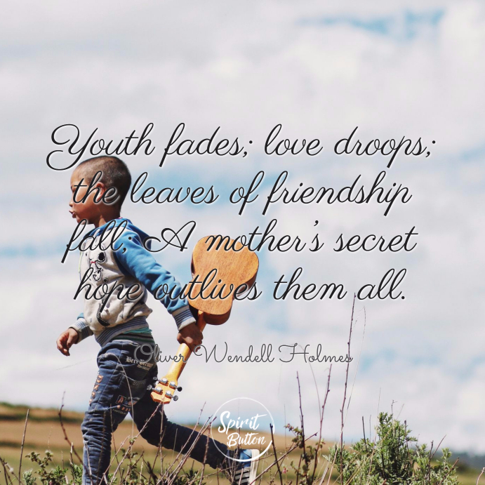 Youth fades love droops the leaves of friendship fall a mother's secret hope outlives them all. oliver wendell holmes