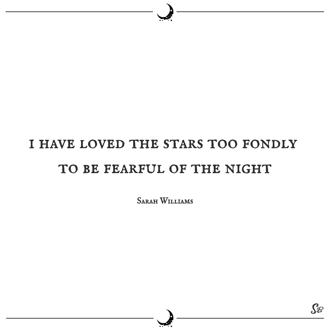 I have loved the stars too fondly to be fearful of the night sarah williams