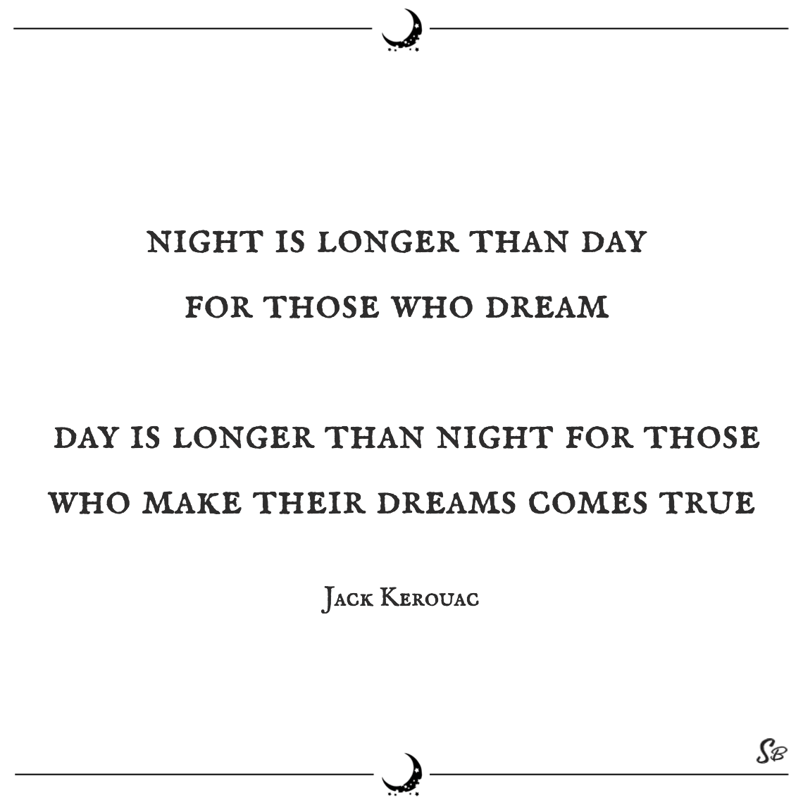 Night is longer than day for those who dream day is longer than night for those who make their dreams comes true jack kerouac