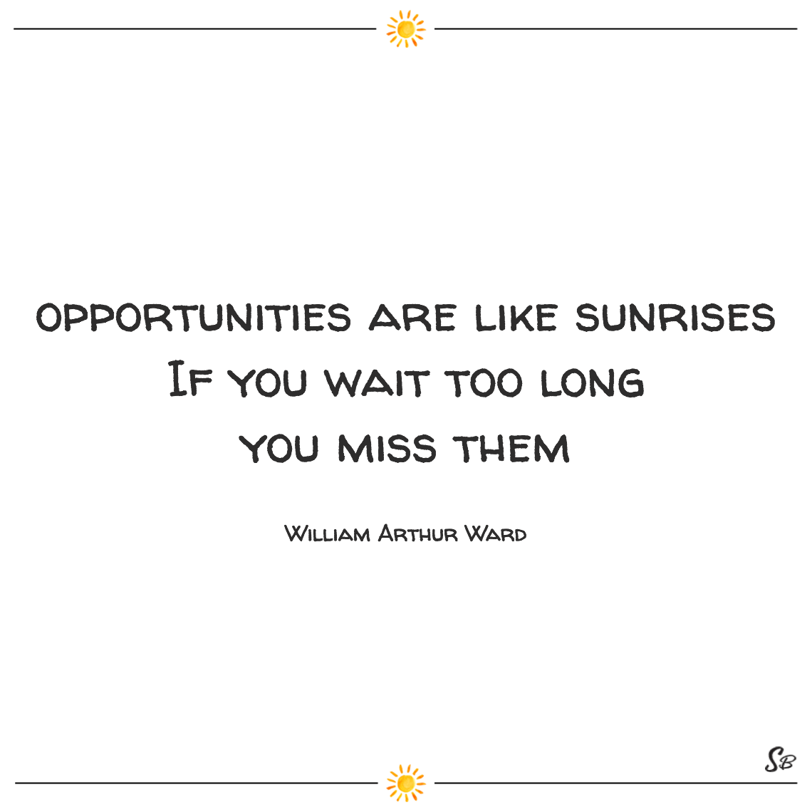 Opportunities are like sunrises if you wait too long you miss them william arthur ward