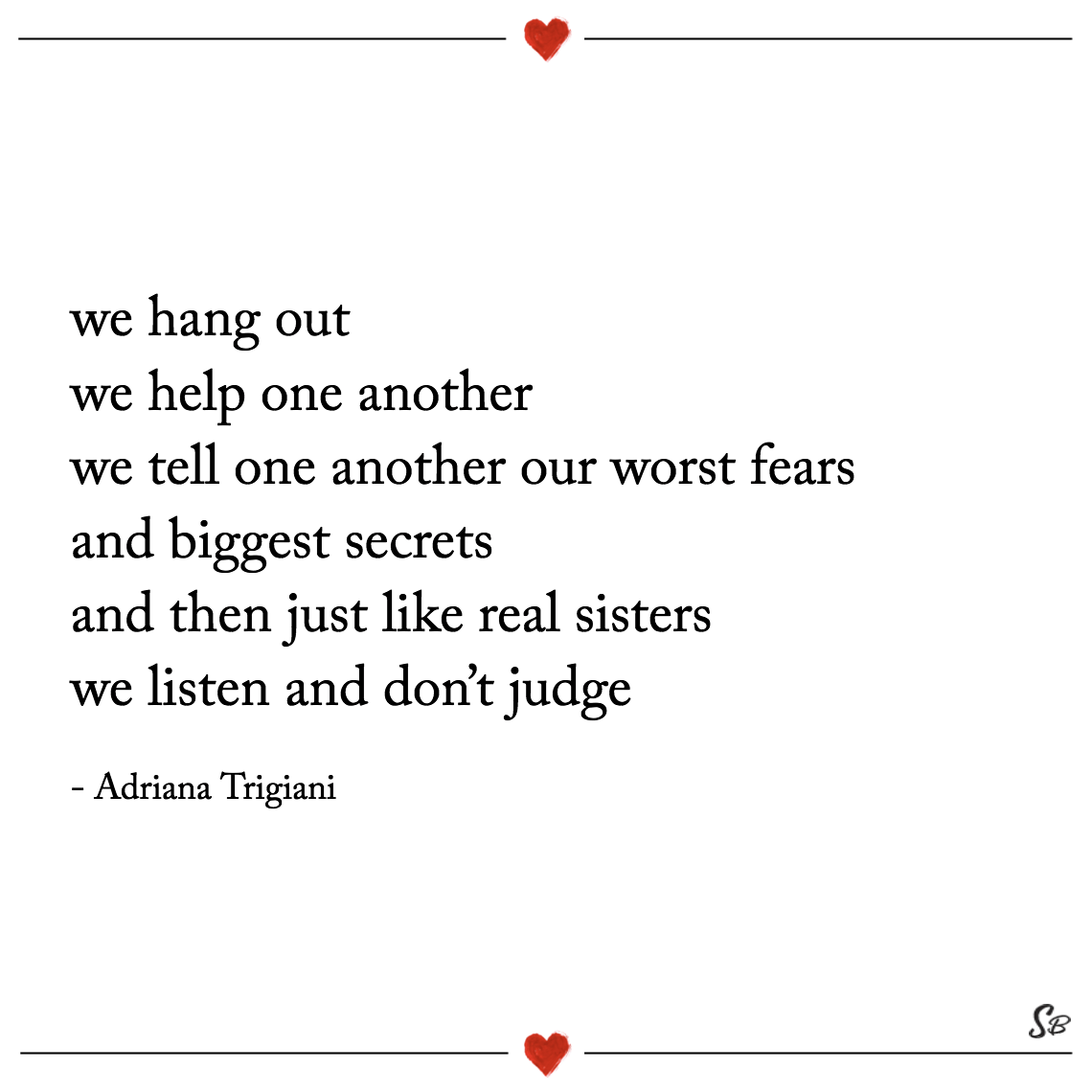 We hang out we help one another we tell one another our worst fears and biggest secrets and then just like real sisters we listen and don't judge adriana trigiani