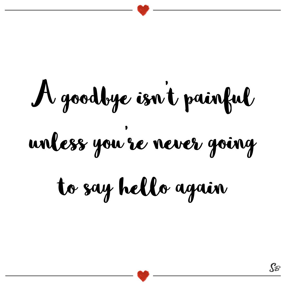 A goodbye isn't painful unless you're never going to say hello again