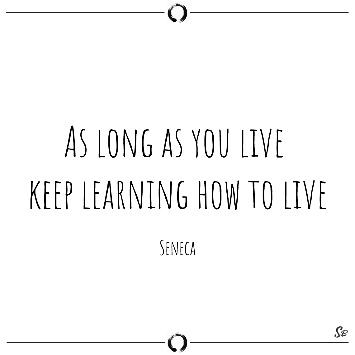 As long as you live keep learning how to live seneca